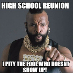Please Come to Our 50th Reunion in September or deal with Mr. T!!